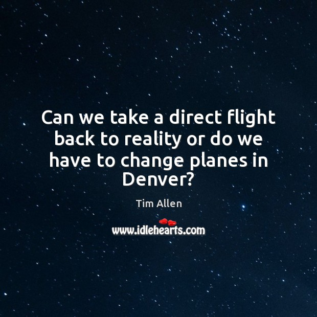 Can we take a direct flight back to reality or do we have to change planes in Denver? Image