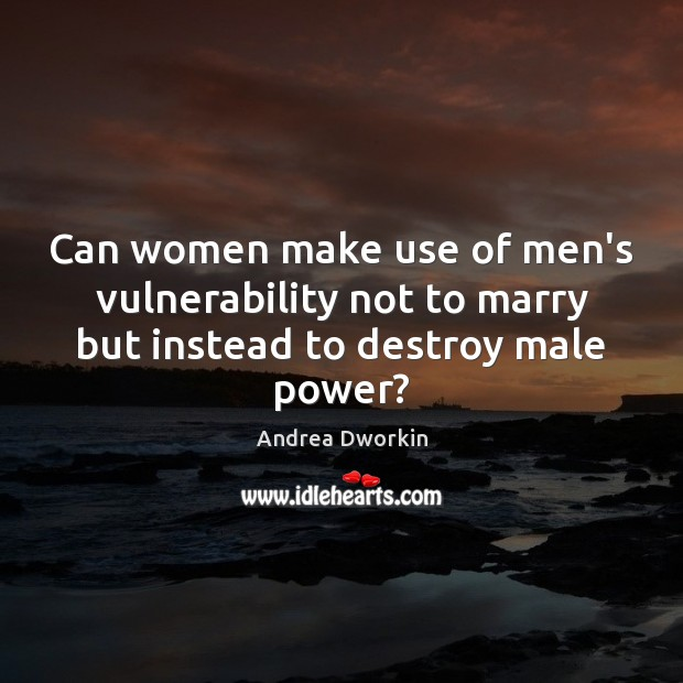 Can women make use of men's vulnerability not to marry but instead to destroy male power? Andrea Dworkin Picture Quote