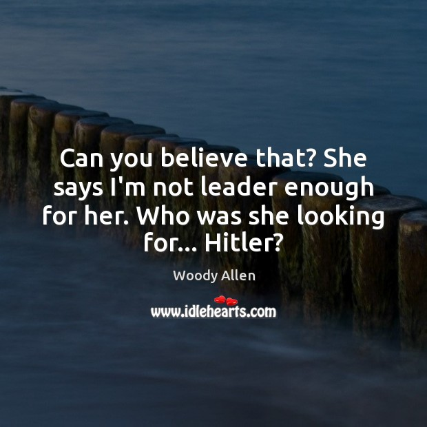 Can you believe that? She says I'm not leader enough for her. Woody Allen Picture Quote