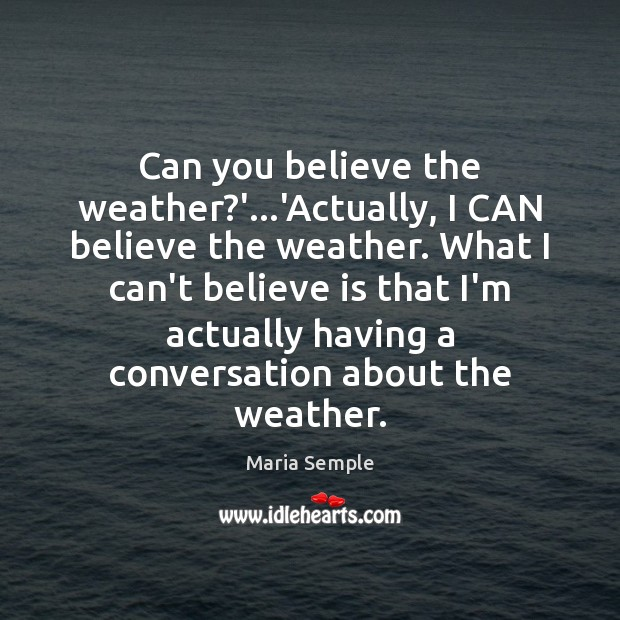 Can you believe the weather?'…'Actually, I CAN believe the weather. Image