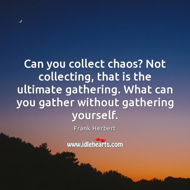 Can you collect chaos? Not collecting, that is the ultimate gathering. What Image