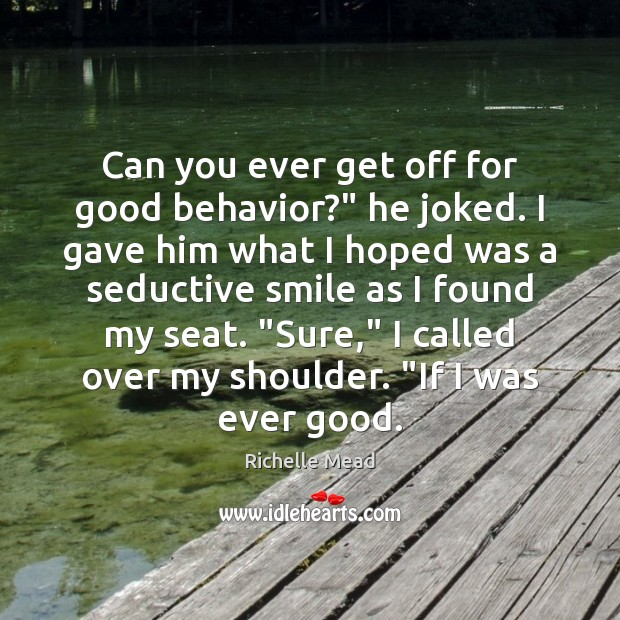 """Image, Can you ever get off for good behavior?"""" he joked. I gave"""