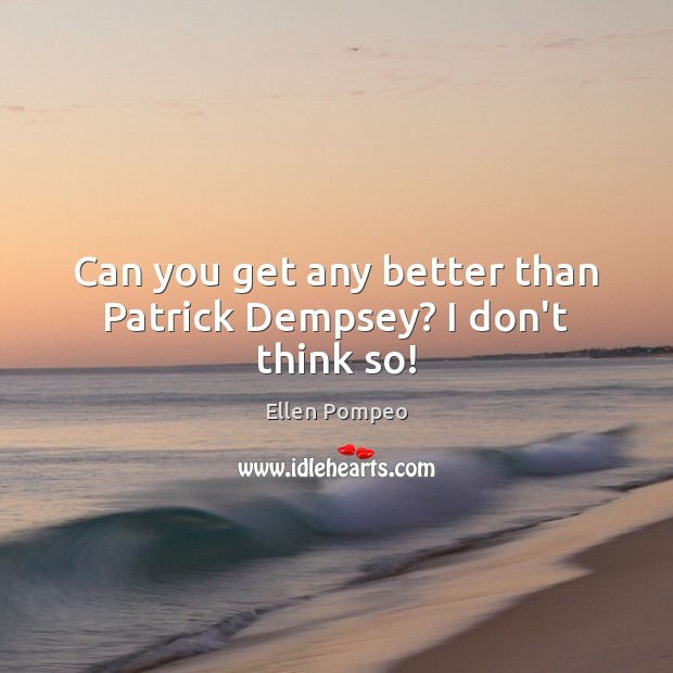 Can you get any better than Patrick Dempsey? I don't think so! Ellen Pompeo Picture Quote