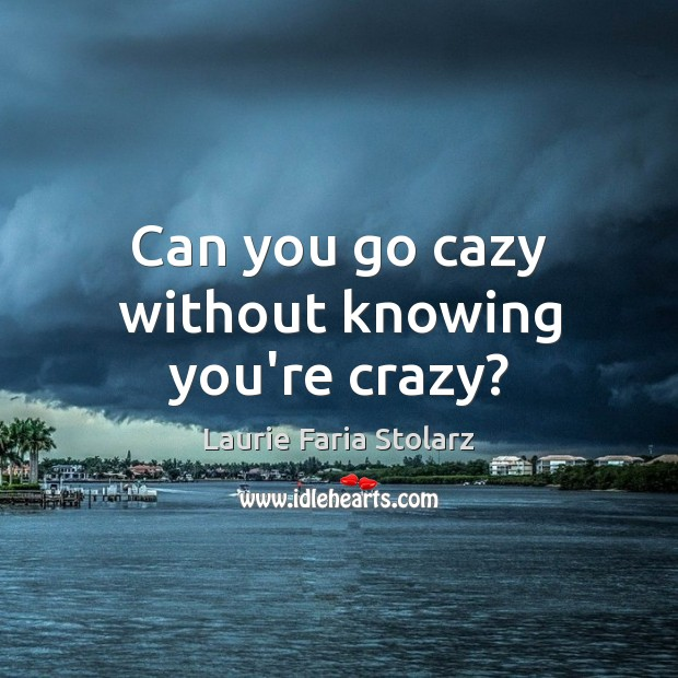 Can you go cazy without knowing you're crazy? Image