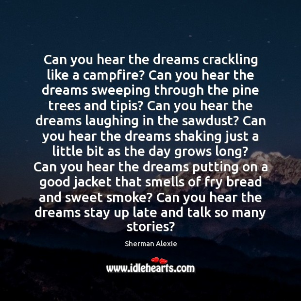 Can you hear the dreams crackling like a campfire? Can you hear Sherman Alexie Picture Quote