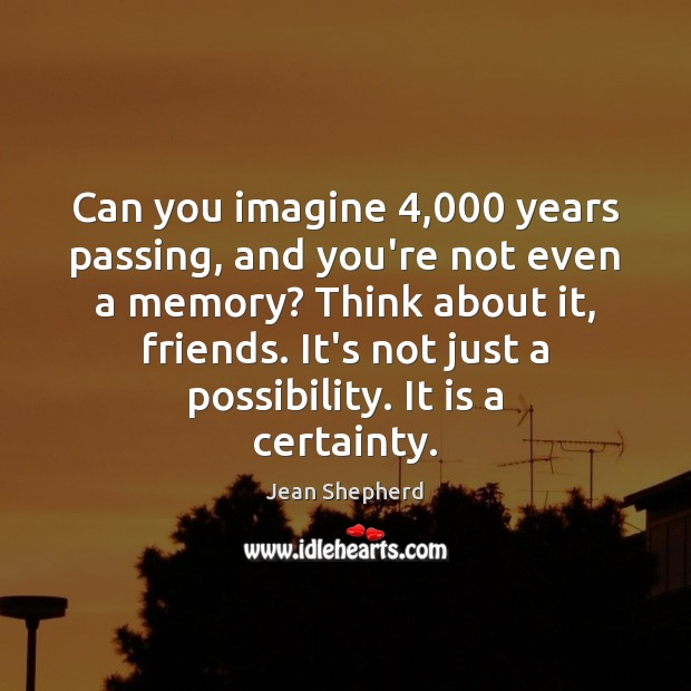 Can you imagine 4,000 years passing, and you're not even a memory? Think Image