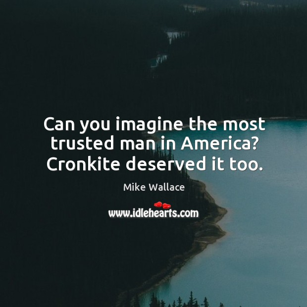 Image, Can you imagine the most trusted man in america? cronkite deserved it too.