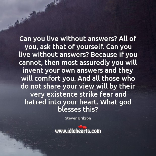 Can you live without answers? All of you, ask that of yourself. Steven Erikson Picture Quote