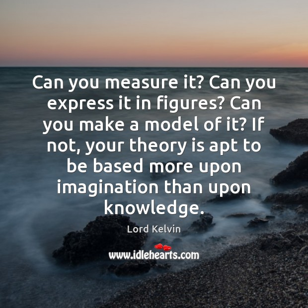 Can you measure it? Can you express it in figures? Can you Lord Kelvin Picture Quote
