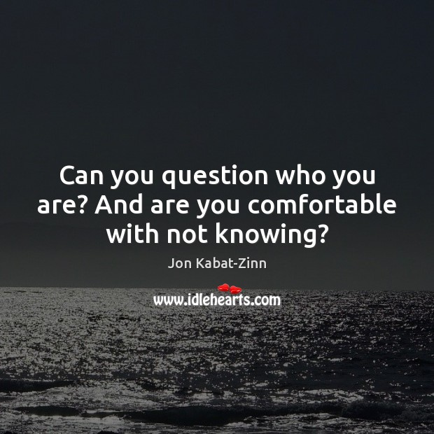 Can you question who you are? And are you comfortable with not knowing? Jon Kabat-Zinn Picture Quote