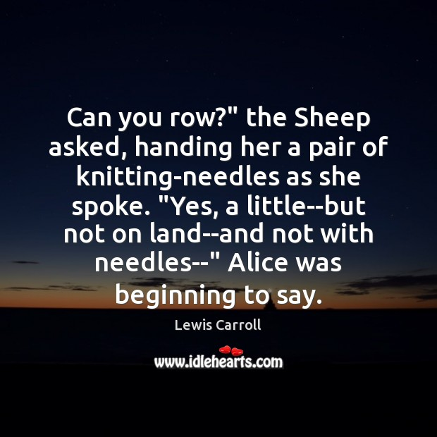 """Can you row?"""" the Sheep asked, handing her a pair of knitting-needles Lewis Carroll Picture Quote"""