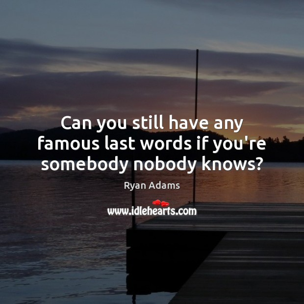Can you still have any famous last words if you're somebody nobody knows? Ryan Adams Picture Quote