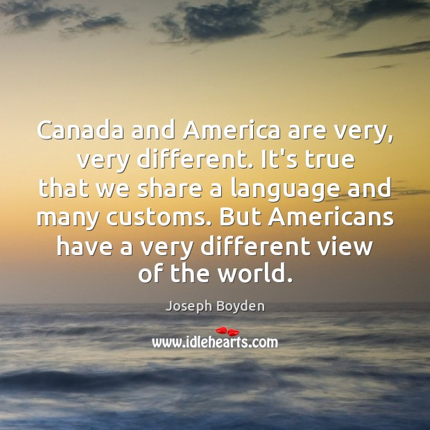 Image, Canada and America are very, very different. It's true that we share