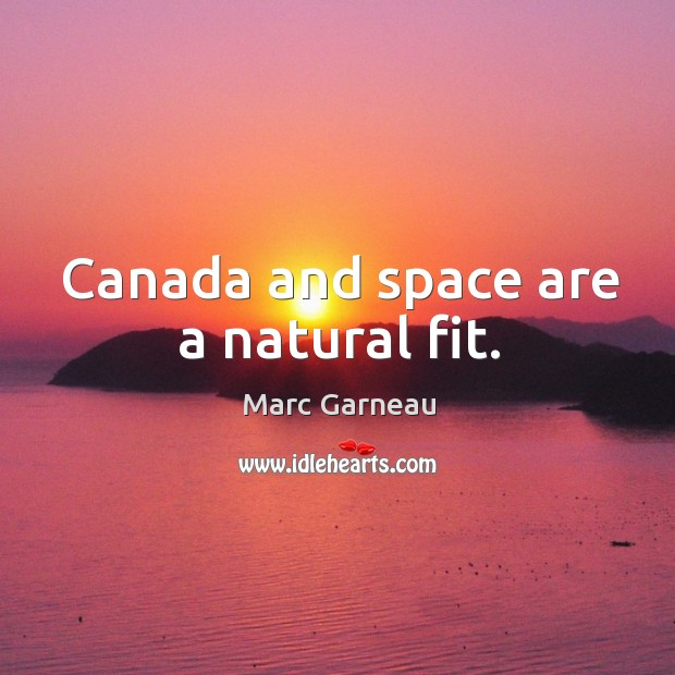 Canada and space are a natural fit. Marc Garneau Picture Quote