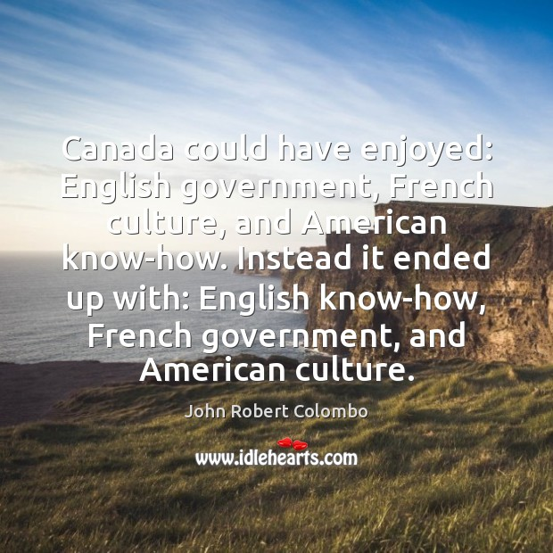 Image, Canada could have enjoyed: English government, French culture, and American know-how. Instead