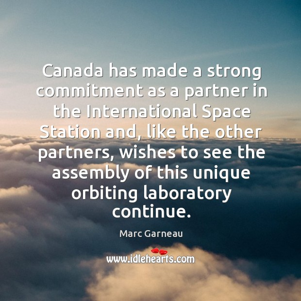 Canada has made a strong commitment as a partner in the international space station and Marc Garneau Picture Quote