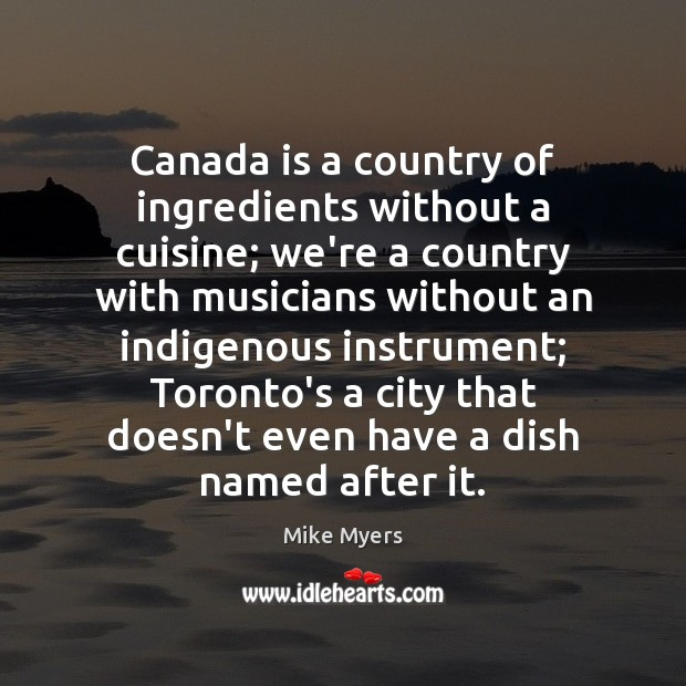 Canada is a country of ingredients without a cuisine; we're a country Mike Myers Picture Quote