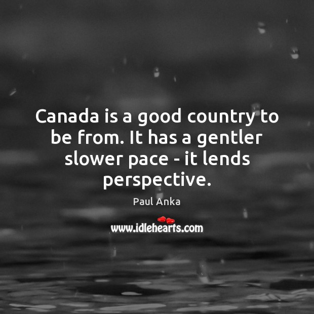 Canada is a good country to be from. It has a gentler slower pace – it lends perspective. Image