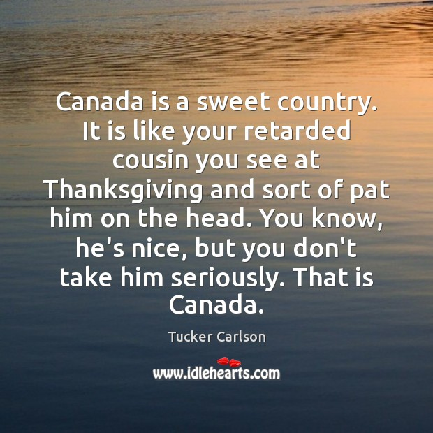 Canada is a sweet country. It is like your retarded cousin you Thanksgiving Quotes Image