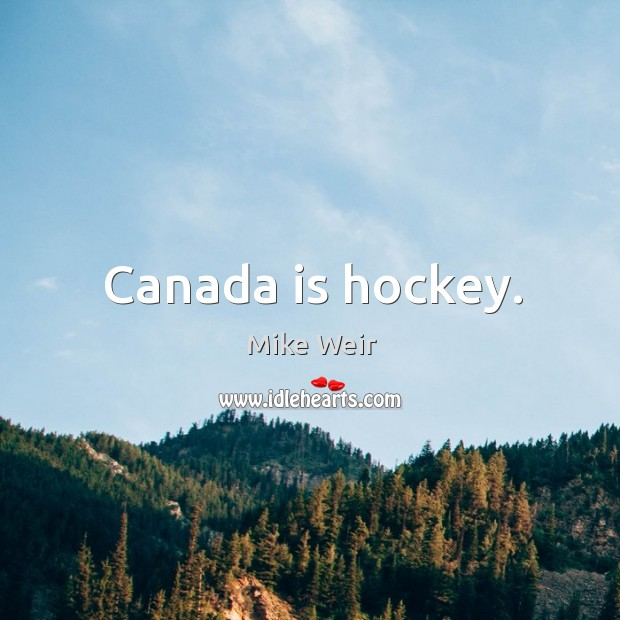 Canada is hockey. Mike Weir Picture Quote