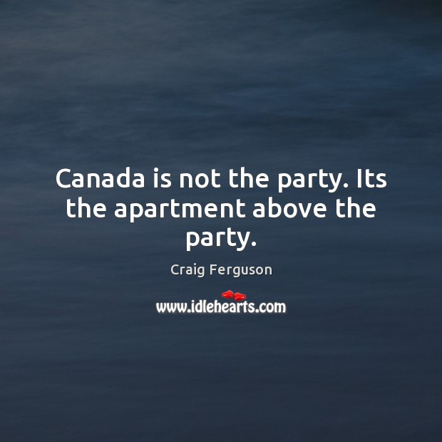 Canada is not the party. Its the apartment above the party. Craig Ferguson Picture Quote