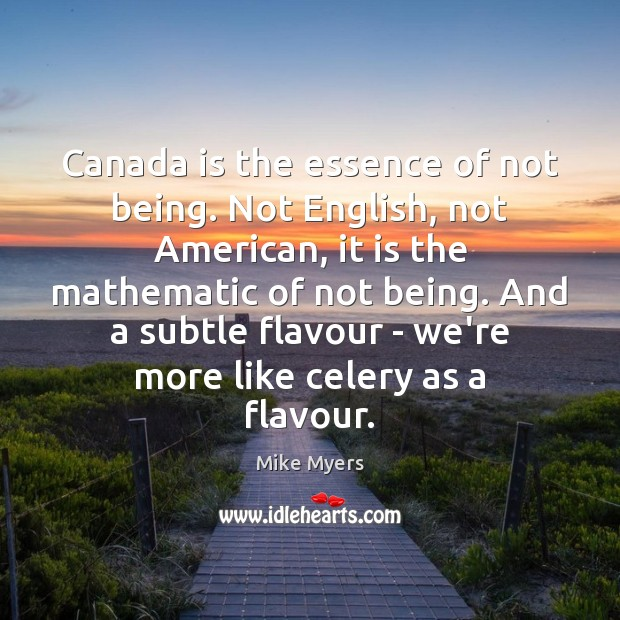 Canada is the essence of not being. Not English, not American, it Mike Myers Picture Quote
