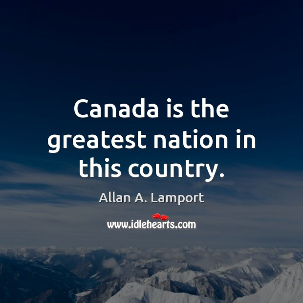 Canada is the greatest nation in this country. Image