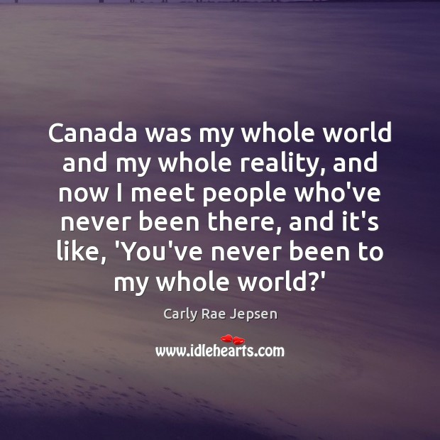 Canada was my whole world and my whole reality, and now I Carly Rae Jepsen Picture Quote