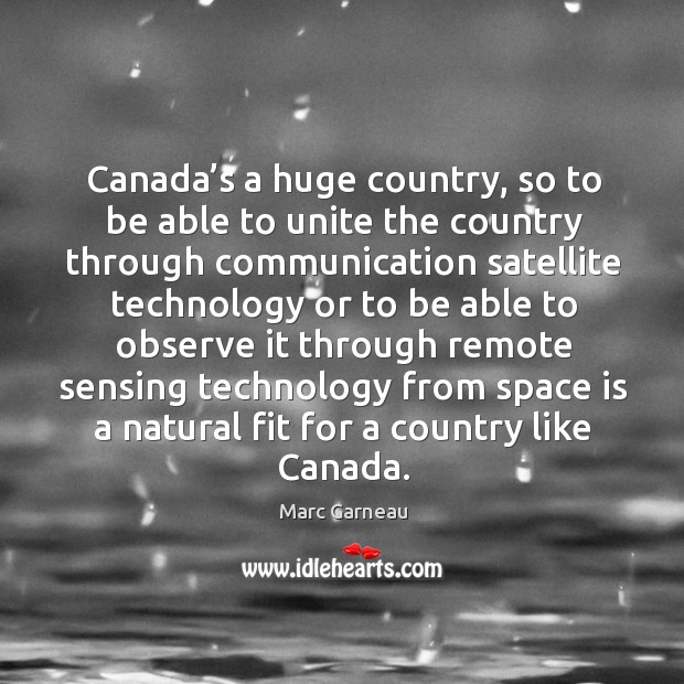 Canada's a huge country, so to be able to unite the country through communication Marc Garneau Picture Quote