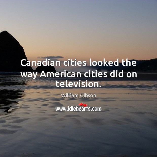 Canadian cities looked the way American cities did on television. Image