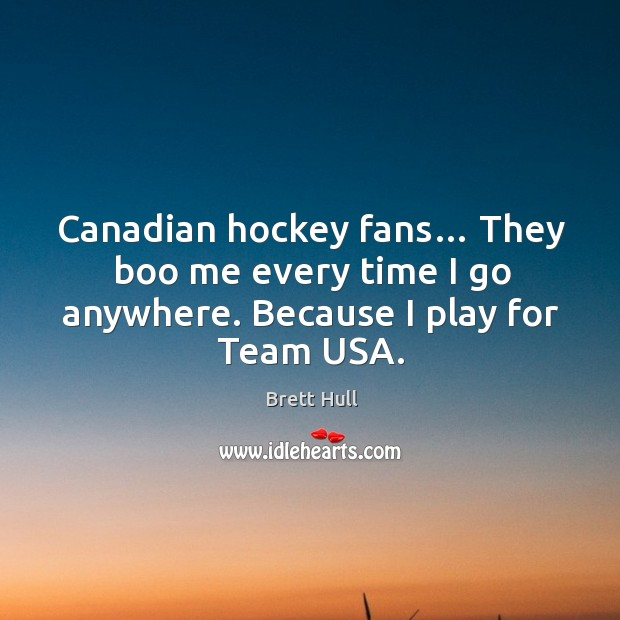 Canadian hockey fans… they boo me every time I go anywhere. Because I play for team usa. Image