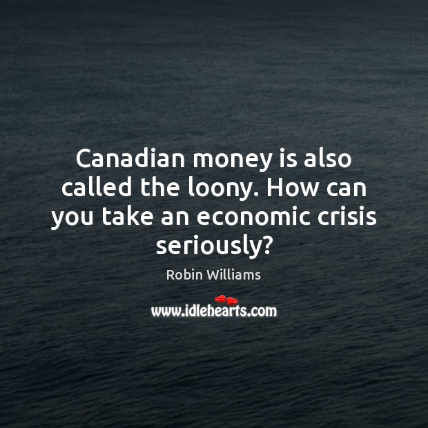 Canadian money is also called the loony. How can you take an economic crisis seriously? Robin Williams Picture Quote