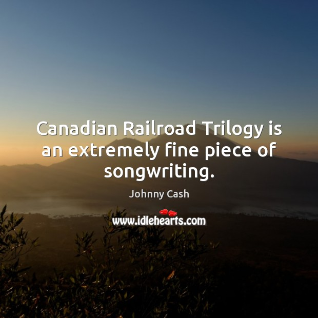 Canadian Railroad Trilogy is an extremely fine piece of songwriting. Johnny Cash Picture Quote