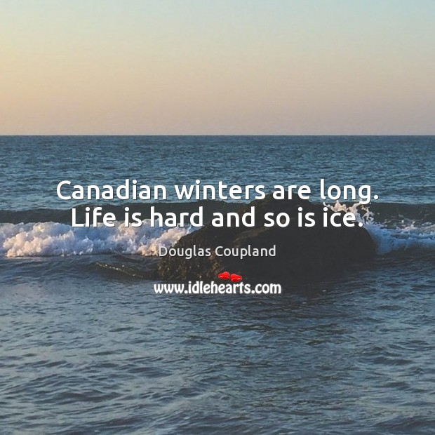 Canadian winters are long. Life is hard and so is ice. Life is Hard Quotes Image