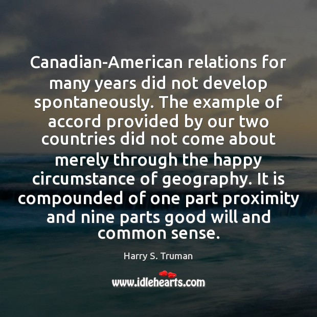 Canadian-American relations for many years did not develop spontaneously. The example of Harry S. Truman Picture Quote