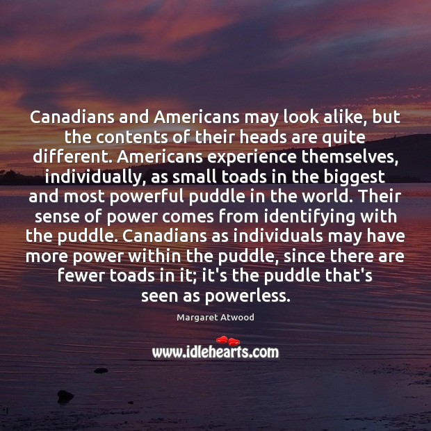 Canadians and Americans may look alike, but the contents of their heads Margaret Atwood Picture Quote