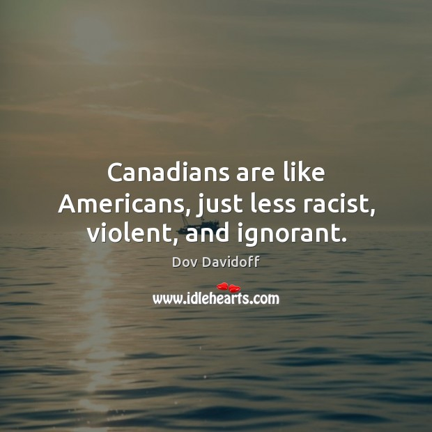 Canadians are like Americans, just less racist, violent, and ignorant. Dov Davidoff Picture Quote