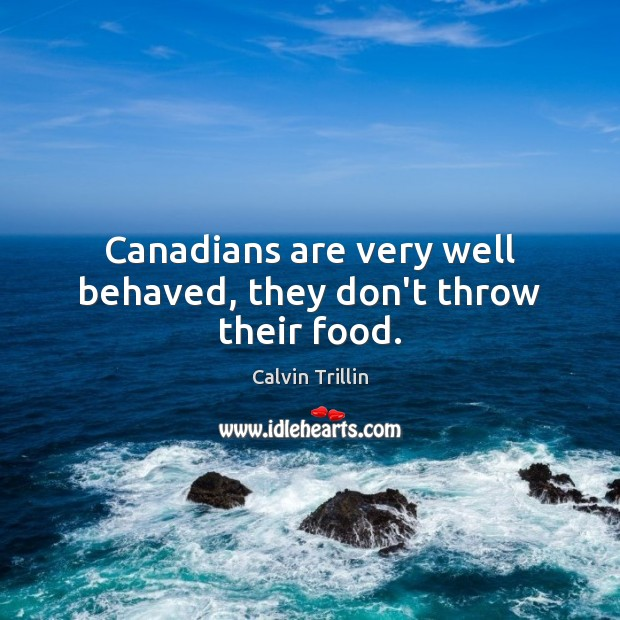 Canadians are very well behaved, they don't throw their food. Calvin Trillin Picture Quote