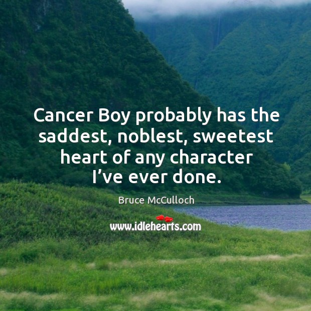 Cancer boy probably has the saddest, noblest, sweetest heart of any character I've ever done. Bruce McCulloch Picture Quote