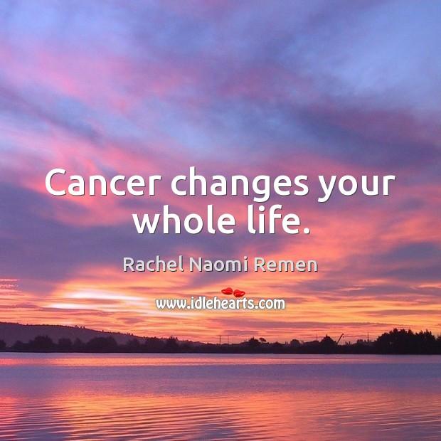 Cancer changes your whole life. Rachel Naomi Remen Picture Quote