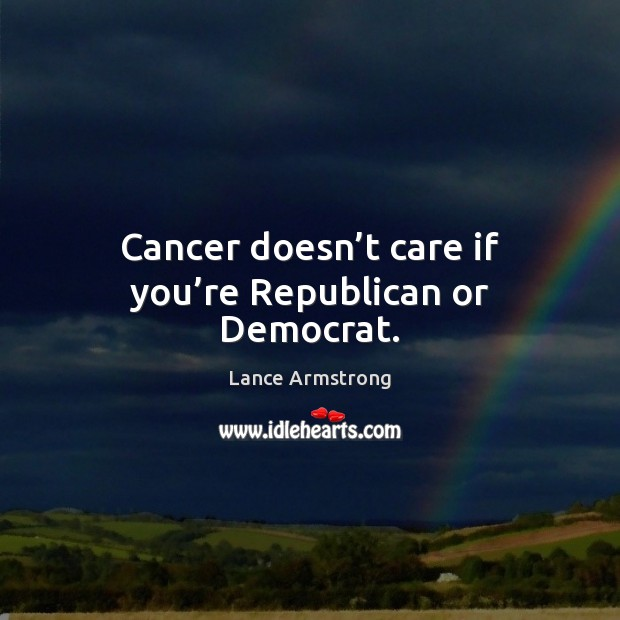 Cancer doesn't care if you're Republican or Democrat. Lance Armstrong Picture Quote