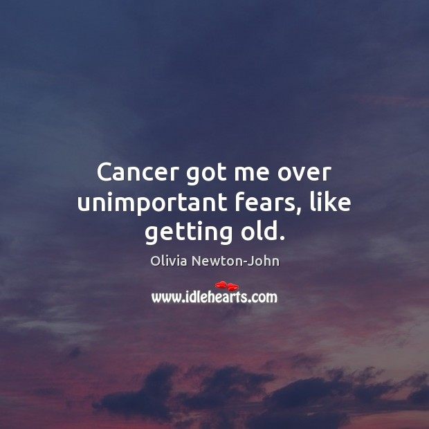 Cancer got me over unimportant fears, like getting old. Image