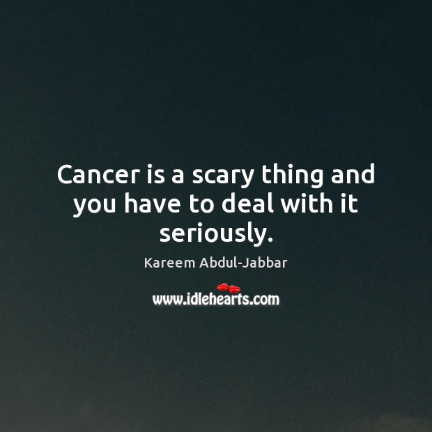 Cancer is a scary thing and you have to deal with it seriously. Kareem Abdul-Jabbar Picture Quote