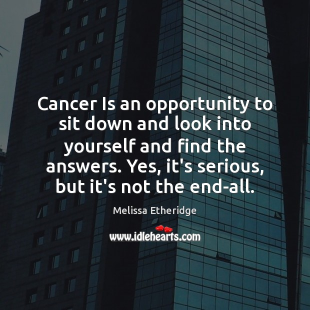 Cancer Is an opportunity to sit down and look into yourself and Melissa Etheridge Picture Quote