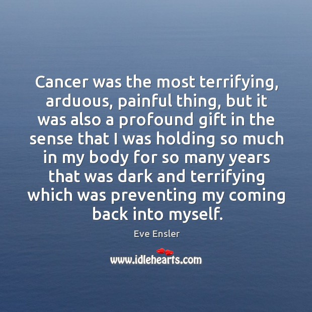 Cancer was the most terrifying, arduous, painful thing, but it was also Image