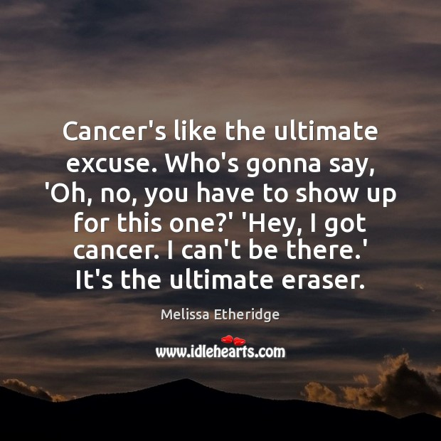 Cancer's like the ultimate excuse. Who's gonna say, 'Oh, no, you have Image