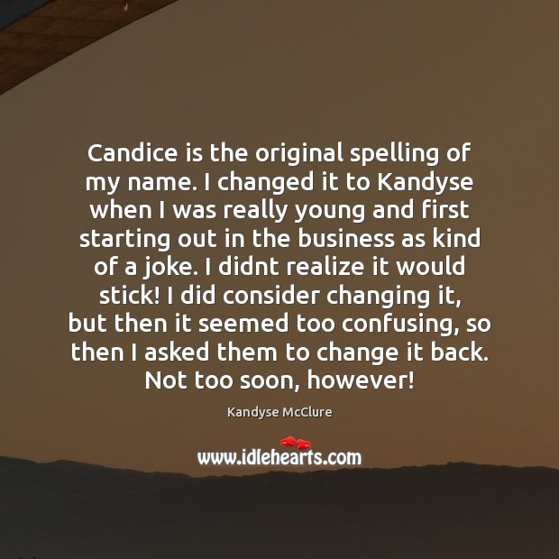 Candice is the original spelling of my name. I changed it to Image
