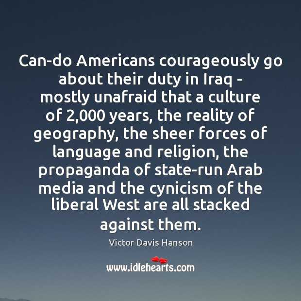 Can-do Americans courageously go about their duty in Iraq – mostly unafraid Victor Davis Hanson Picture Quote
