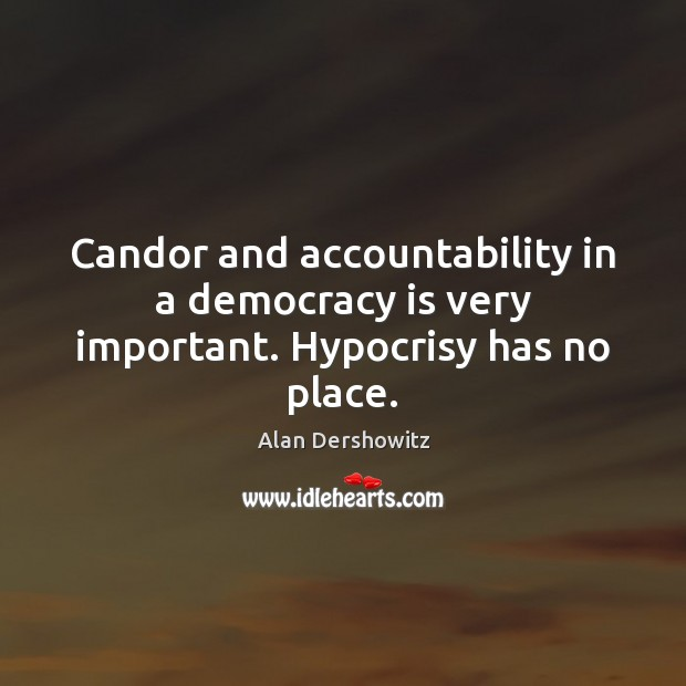 Candor and accountability in a democracy is very important. Hypocrisy has no place. Democracy Quotes Image