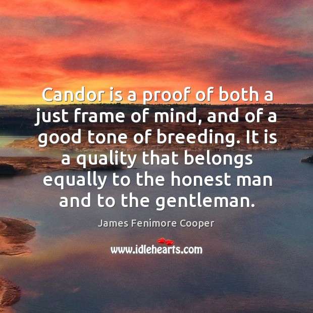 Candor is a proof of both a just frame of mind, and of a good tone of breeding. James Fenimore Cooper Picture Quote